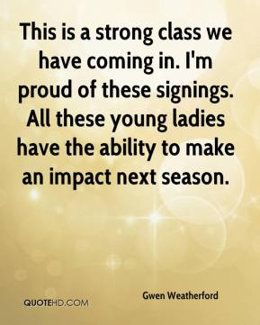 Gwen Weatherford - This is a strong class we have coming in. I'm proud of these signings. All these young ladies have the ability to make an impact next season.