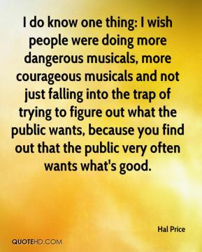 Hal Price - I do know one thing: I wish people were doing more dangerous musicals, more courageous musicals and not just falling into the trap of trying to figure out what the public wants, because you find out that the public very often wants what's good.