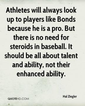 Hal Ziegler - Athletes will always look up to players like Bonds because he is a pro. But there is no need for steroids in baseball. It should be all about talent and ability, not their enhanced ability.