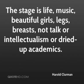 Harold Clurman - The stage is life, music, beautiful girls, legs, breasts, not talk or intellectualism or dried-up academics.