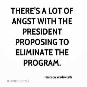 Harrison Wadsworth - There's a lot of angst with the president proposing to eliminate the program.
