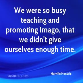Harville Hendrix - We were so busy teaching and promoting Imago, that we didn't give ourselves enough time.