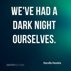 Harville Hendrix - We've had a dark night ourselves.