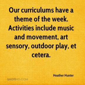 Heather Hunter - Our curriculums have a theme of the week. Activities include music and movement, art sensory, outdoor play, et cetera.