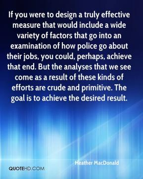 Heather MacDonald - If you were to design a truly effective measure that would include a wide variety of factors that go into an examination of how police go about their jobs, you could, perhaps, achieve that end. But the analyses that we see come as a result of these kinds of efforts are crude and primitive. The goal is to achieve the desired result.