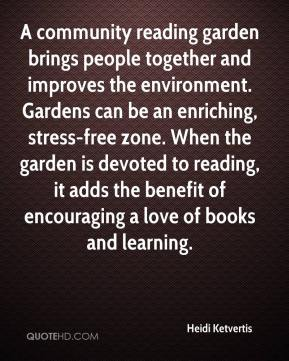 Heidi Ketvertis - A community reading garden brings people together and improves the environment. Gardens can be an enriching, stress-free zone. When the garden is devoted to reading, it adds the benefit of encouraging a love of books and learning.