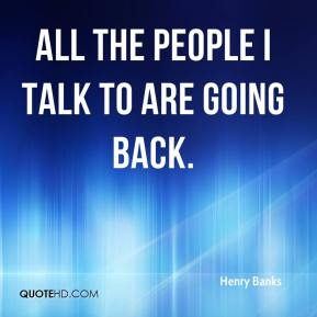 Henry Banks - All the people I talk to are going back.
