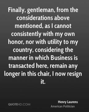 Henry Laurens - Finally, gentleman, from the considerations above mentioned, as I cannot consistently with my own honor, nor with utility to my country, considering the manner in which Business is transacted here, remain any longer in this chair, I now resign it.