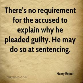 Henry Reiner - There's no requirement for the accused to explain why he pleaded guilty. He may do so at sentencing.