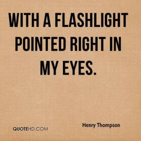 Henry Thompson - with a flashlight pointed right in my eyes.