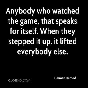 Herman Harried - Anybody who watched the game, that speaks for itself. When they stepped it up, it lifted everybody else.