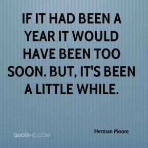 Herman Moore - If it had been a year it would have been too soon. But, it's been a little while.