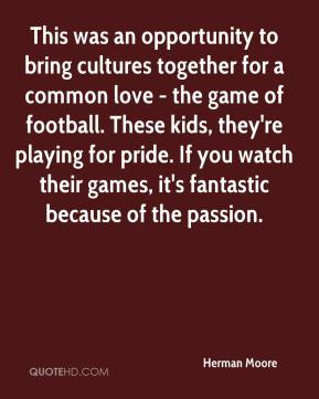 Herman Moore - This was an opportunity to bring cultures together for a common love - the game of football. These kids, they're playing for pride. If you watch their games, it's fantastic because of the passion.