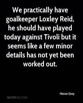 Heron Grey - We practically have goalkeeper Loxley Reid, he should have played today against Tivoli but it seems like a few minor details has not yet been worked out.
