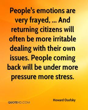 Howard Osofsky - People's emotions are very frayed, ... And returning citizens will often be more irritable dealing with their own issues. People coming back will be under more pressure more stress.