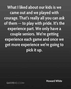 Howard White - What I liked about our kids is we came out and we played with courage. That's really all you can ask of them -- to play with pride. It's the experience part. We only have a couple seniors. We're getting experience each game and once we get more experience we're going to pick it up.