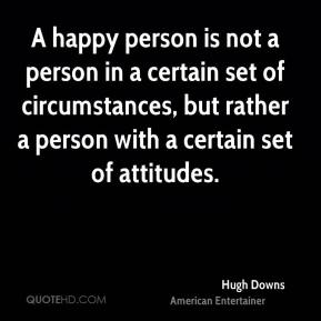 Hugh Downs - A happy person is not a person in a certain set of circumstances, but rather a person with a certain set of attitudes.