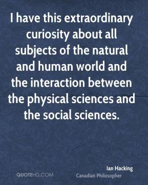 Ian Hacking - I have this extraordinary curiosity about all subjects of the natural and human world and the interaction between the physical sciences and the social sciences.