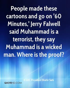 ICGKC President Shahir Sahi - People made these cartoons and go on '60 Minutes,' Jerry Falwell said Muhammad is a terrorist, they say Muhammad is a wicked man. Where is the proof?