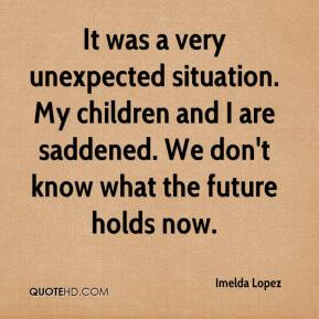 Imelda Lopez - It was a very unexpected situation. My children and I are saddened. We don't know what the future holds now.