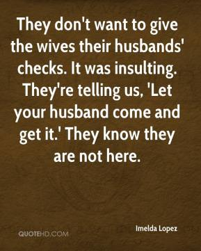 They don't want to give the wives their husbands' checks. It was insulting. They're telling us, 'Let your husband come and get it.' They know they are not here.