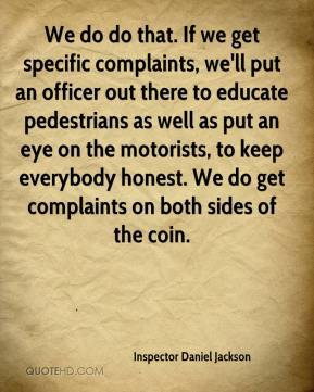 Inspector Daniel Jackson - We do do that. If we get specific complaints, we'll put an officer out there to educate pedestrians as well as put an eye on the motorists, to keep everybody honest. We do get complaints on both sides of the coin.