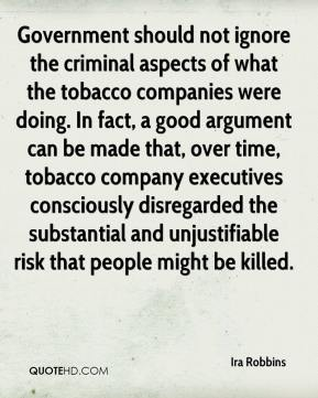 Ira Robbins - Government should not ignore the criminal aspects of what the tobacco companies were doing. In fact, a good argument can be made that, over time, tobacco company executives consciously disregarded the substantial and unjustifiable risk that people might be killed.