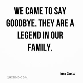 Irma Garcia - We came to say goodbye. They are a legend in our family.