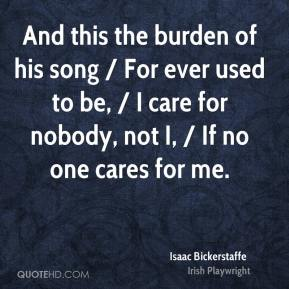 And this the burden of his song / For ever used to be, / I care for nobody, not I, / If no one cares for me.