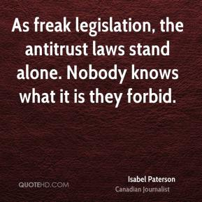 Isabel Paterson - As freak legislation, the antitrust laws stand alone. Nobody knows what it is they forbid.