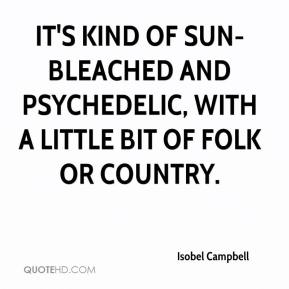 Isobel Campbell - It's kind of sun-bleached and psychedelic, with a little bit of folk or country.