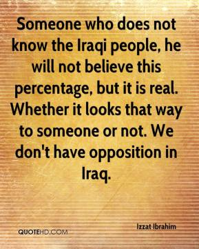 Izzat Ibrahim - Someone who does not know the Iraqi people, he will not believe this percentage, but it is real. Whether it looks that way to someone or not. We don't have opposition in Iraq.