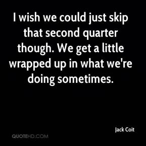 Jack Coit - I wish we could just skip that second quarter though. We get a little wrapped up in what we're doing sometimes.