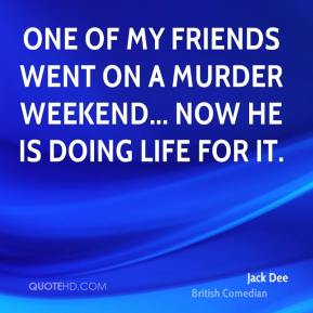 Jack Dee - One of my friends went on a murder weekend... now he is doing life for it.