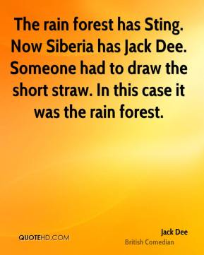Jack Dee - The rain forest has Sting. Now Siberia has Jack Dee. Someone had to draw the short straw. In this case it was the rain forest.