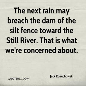 Jack Kozuchowski - The next rain may breach the dam of the silt fence toward the Still River. That is what we're concerned about.