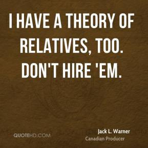 Jack L. Warner - I have a theory of relatives, too. Don't hire 'em.