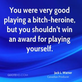 Jack L. Warner - You were very good playing a bitch-heroine, but you shouldn't win an award for playing yourself.