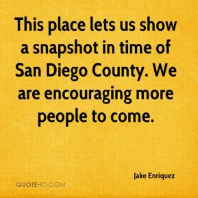 Jake Enriquez - This place lets us show a snapshot in time of San Diego County. We are encouraging more people to come.