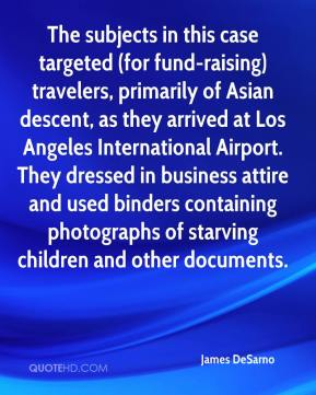 James DeSarno - The subjects in this case targeted (for fund-raising) travelers, primarily of Asian descent, as they arrived at Los Angeles International Airport. They dressed in business attire and used binders containing photographs of starving children and other documents.