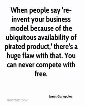 James Gianopulos - When people say 're-invent your business model because of the ubiquitous availability of pirated product,' there's a huge flaw with that. You can never compete with free.
