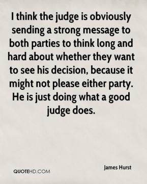 James Hurst - I think the judge is obviously sending a strong message to both parties to think long and hard about whether they want to see his decision, because it might not please either party. He is just doing what a good judge does.