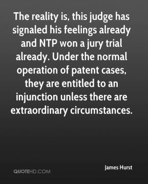 James Hurst - The reality is, this judge has signaled his feelings already and NTP won a jury trial already. Under the normal operation of patent cases, they are entitled to an injunction unless there are extraordinary circumstances.