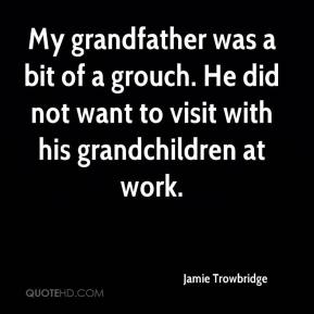 Jamie Trowbridge - My grandfather was a bit of a grouch. He did not want to visit with his grandchildren at work.