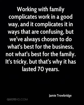 Jamie Trowbridge - Working with family complicates work in a good way, and it complicates it in ways that are confusing, but we've always chosen to do what's best for the business, not what's best for the family. It's tricky, but that's why it has lasted 70 years.