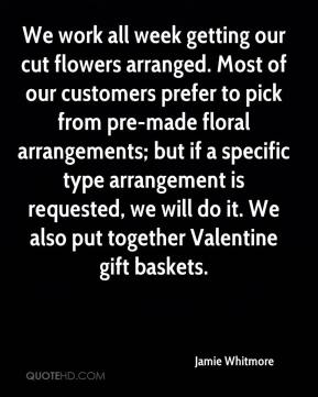 Jamie Whitmore - We work all week getting our cut flowers arranged. Most of our customers prefer to pick from pre-made floral arrangements; but if a specific type arrangement is requested, we will do it. We also put together Valentine gift baskets.