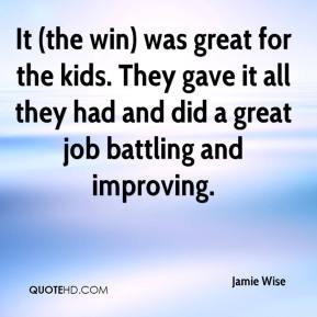 Jamie Wise - It (the win) was great for the kids. They gave it all they had and did a great job battling and improving.