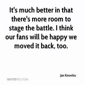 Jan Knowles - It's much better in that there's more room to stage the battle. I think our fans will be happy we moved it back, too.