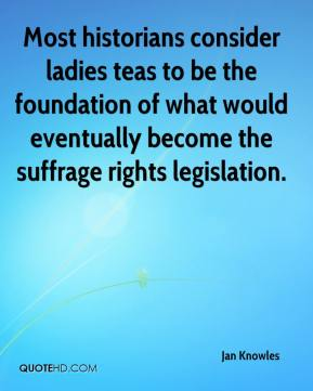 Jan Knowles - Most historians consider ladies teas to be the foundation of what would eventually become the suffrage rights legislation.