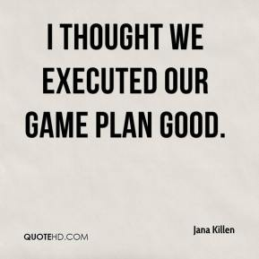 Jana Killen - I thought we executed our game plan good.